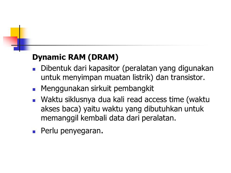 Dynamic RAM (DRAM) Dibentuk dari kapasitor (peralatan yang digunakan untuk menyimpan muatan listrik) dan transistor. Menggunakan sirkuit pembangkit Wa