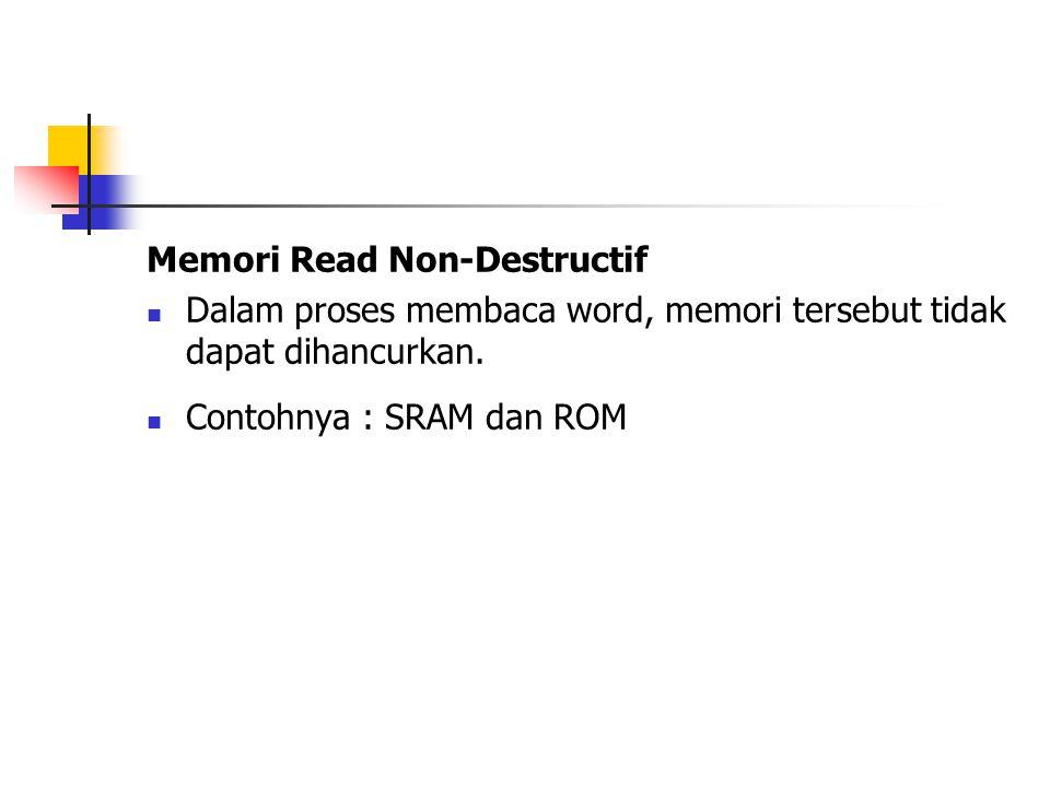 Memori Read Non-Destructif Dalam proses membaca word, memori tersebut tidak dapat dihancurkan. Contohnya : SRAM dan ROM