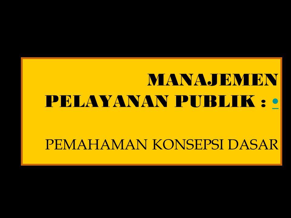 MANAJEMEN PELAYANAN PUBLIK : PEMAHAMAN KONSEPSI DASAR