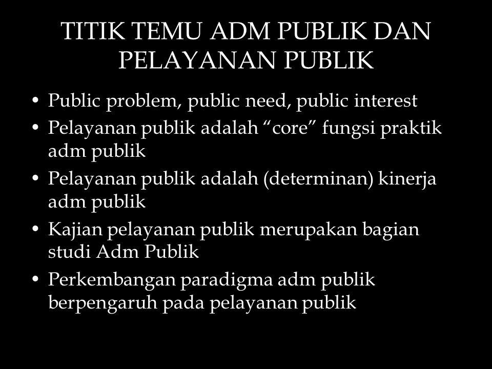 """TITIK TEMU ADM PUBLIK DAN PELAYANAN PUBLIK Public problem, public need, public interest Pelayanan publik adalah """"core"""" fungsi praktik adm publik Pelay"""