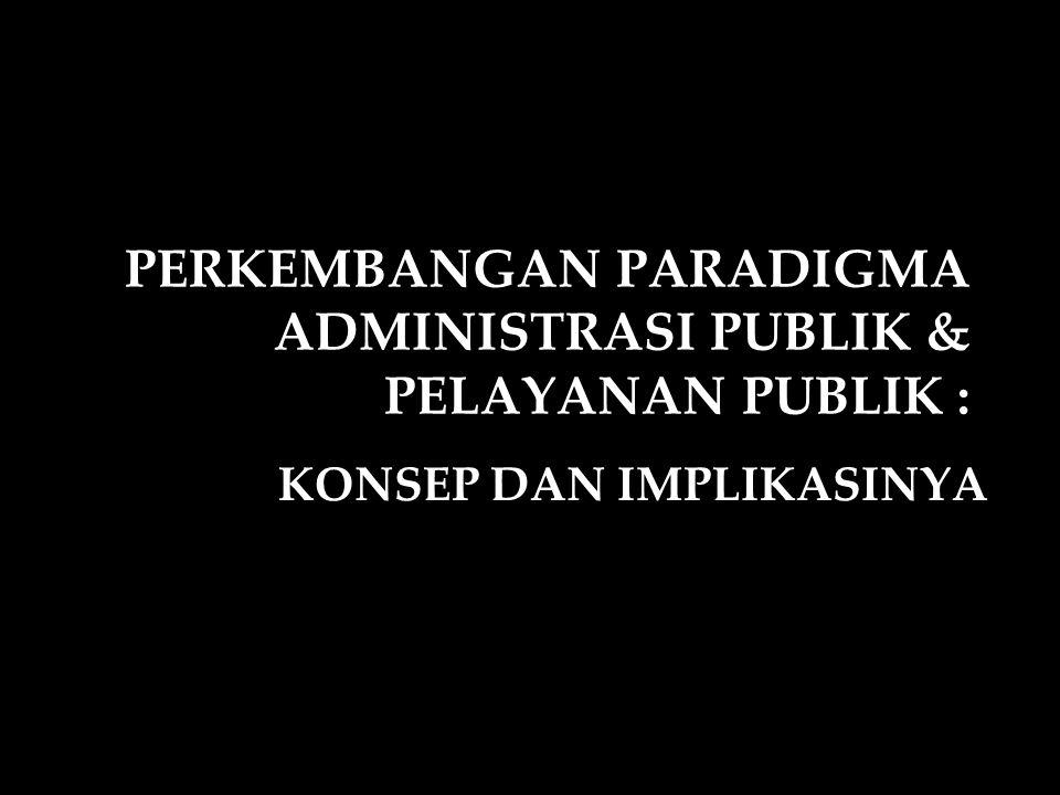 PERKEMBANGAN PARADIGMA ADMINISTRASI PUBLIK & PELAYANAN PUBLIK : KONSEP DAN IMPLIKASINYA
