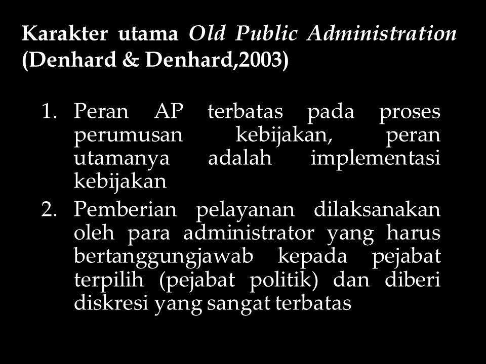 Karakter utama Old Public Administration (Denhard & Denhard,2003) 1.Peran AP terbatas pada proses perumusan kebijakan, peran utamanya adalah implement