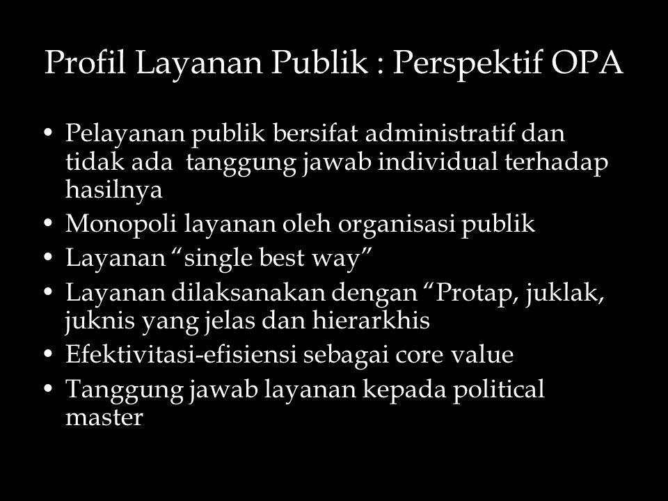 Profil Layanan Publik : Perspektif OPA Pelayanan publik bersifat administratif dan tidak ada tanggung jawab individual terhadap hasilnya Monopoli laya