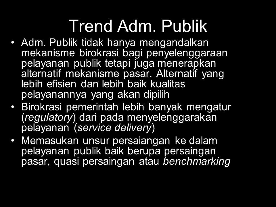 Trend Adm. Publik Adm. Publik tidak hanya mengandalkan mekanisme birokrasi bagi penyelenggaraan pelayanan publik tetapi juga menerapkan alternatif mek