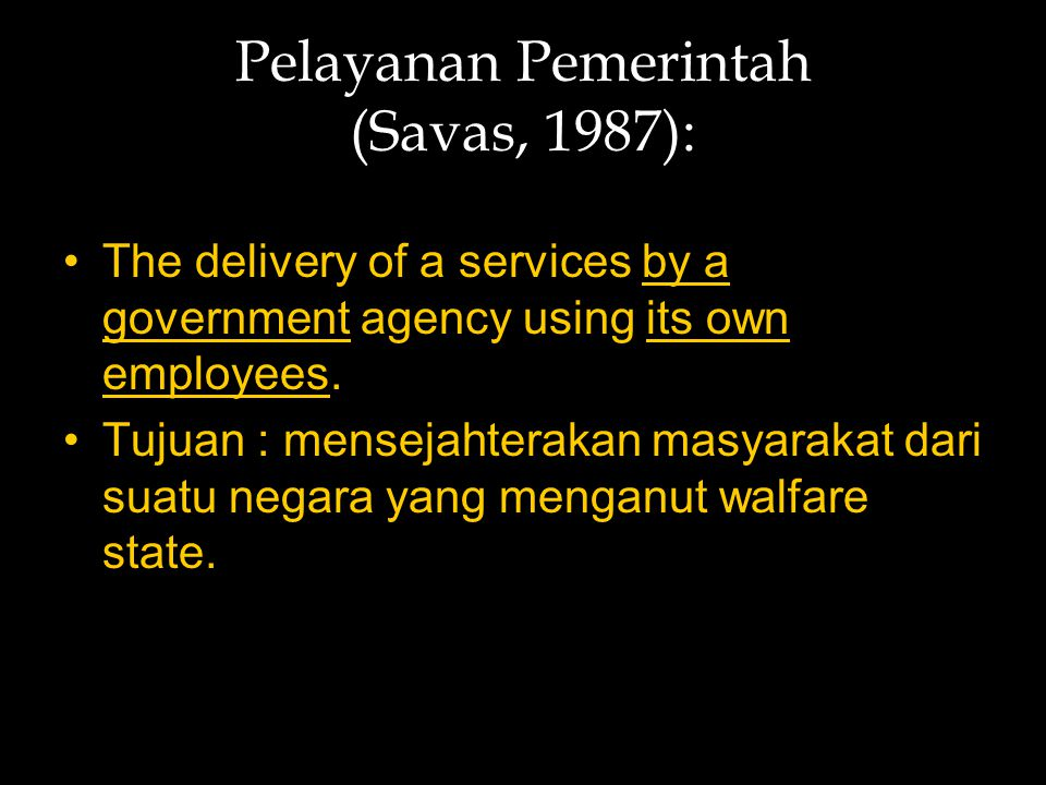 Pelayanan Pemerintah (Savas, 1987): The delivery of a services by a government agency using its own employees. Tujuan : mensejahterakan masyarakat dar