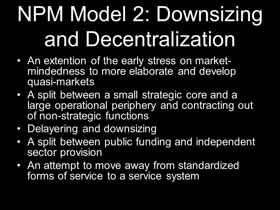 NPM Model 2: Downsizing and Decentralization An extention of the early stress on market- mindedness to more elaborate and develop quasi-markets A spli