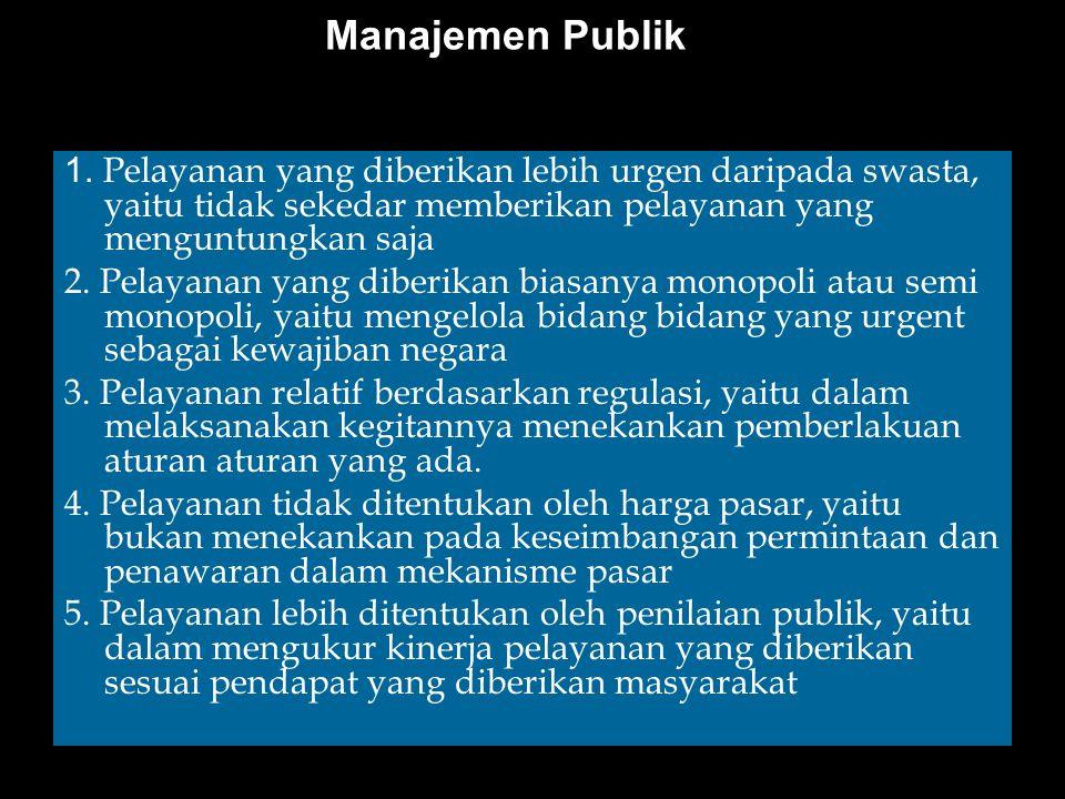 Manajemen Publik 1. Pelayanan yang diberikan lebih urgen daripada swasta, yaitu tidak sekedar memberikan pelayanan yang menguntungkan saja 2. Pelayana
