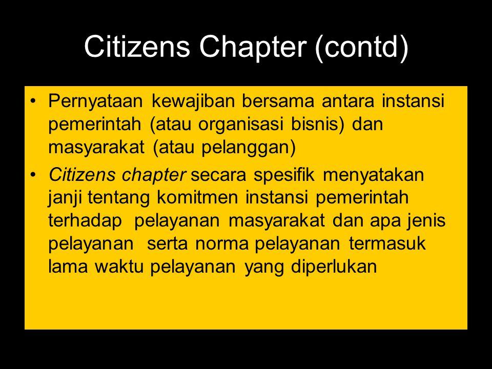 Citizens Chapter (contd) Pernyataan kewajiban bersama antara instansi pemerintah (atau organisasi bisnis) dan masyarakat (atau pelanggan) Citizens cha