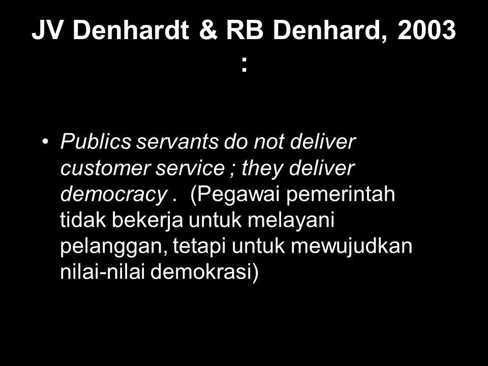 JV Denhardt & RB Denhard, 2003 : Publics servants do not deliver customer service ; they deliver democracy. (Pegawai pemerintah tidak bekerja untuk me