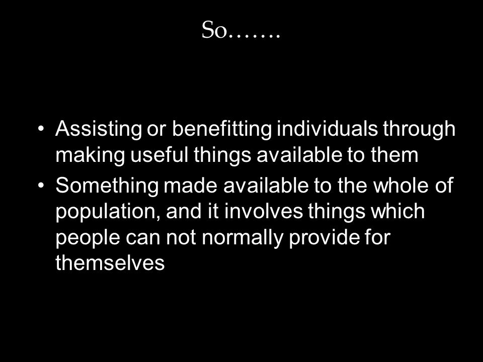 So……. Assisting or benefitting individuals through making useful things available to them Something made available to the whole of population, and it