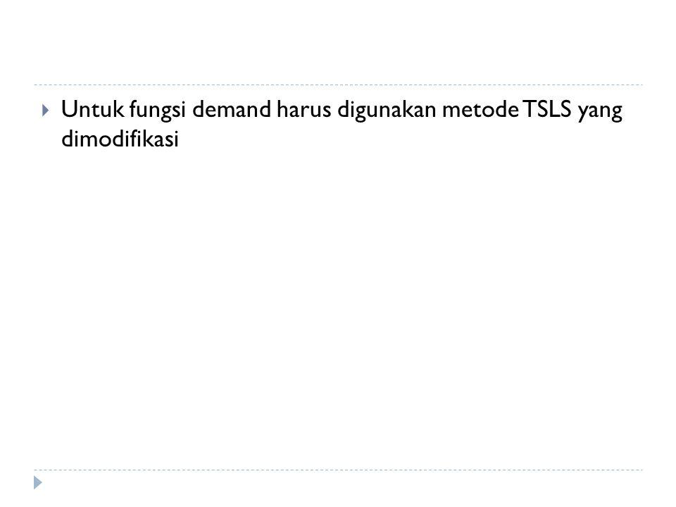  Untuk fungsi demand harus digunakan metode TSLS yang dimodifikasi