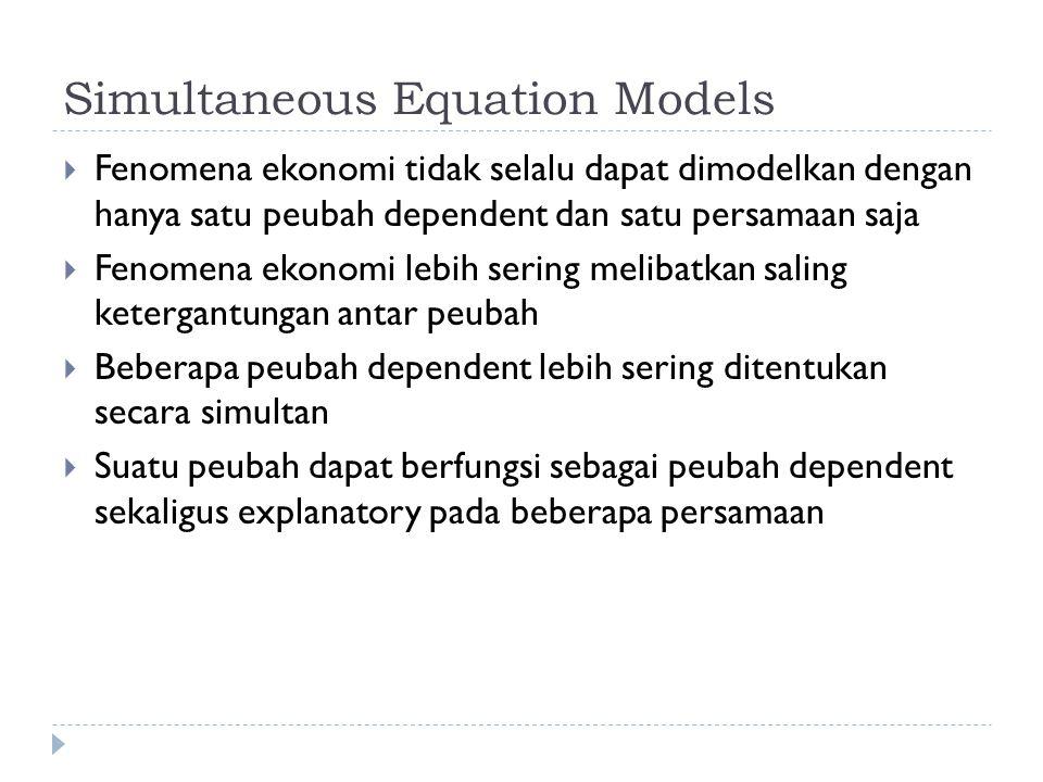 Simultaneous Equation Models  Fenomena ekonomi tidak selalu dapat dimodelkan dengan hanya satu peubah dependent dan satu persamaan saja  Fenomena ekonomi lebih sering melibatkan saling ketergantungan antar peubah  Beberapa peubah dependent lebih sering ditentukan secara simultan  Suatu peubah dapat berfungsi sebagai peubah dependent sekaligus explanatory pada beberapa persamaan