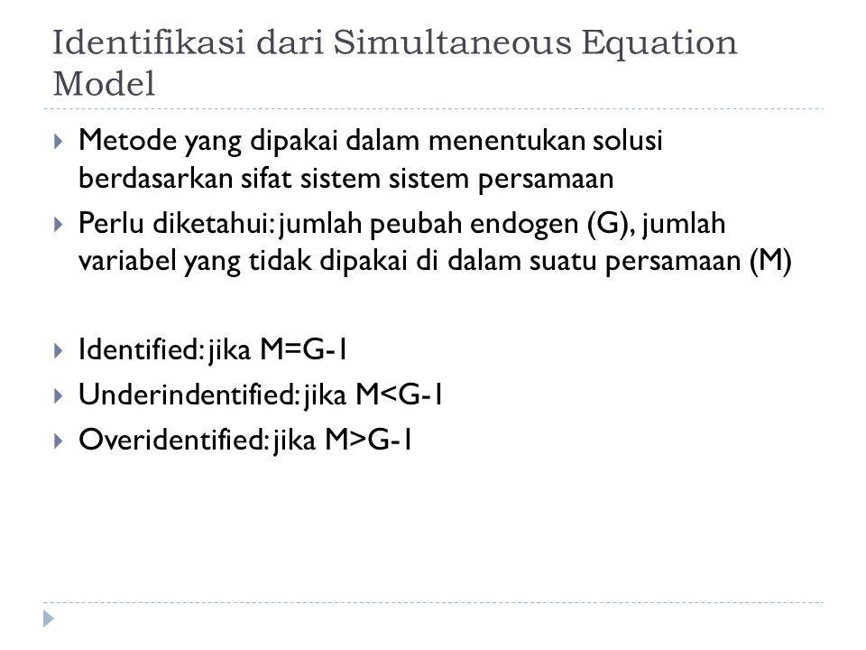 Identifikasi dari Simultaneous Equation Model  Metode yang dipakai dalam menentukan solusi berdasarkan sifat sistem sistem persamaan  Perlu diketahui: jumlah peubah endogen (G), jumlah variabel yang tidak dipakai di dalam suatu persamaan (M)  Identified: jika M=G-1  Underindentified: jika M<G-1  Overidentified: jika M>G-1