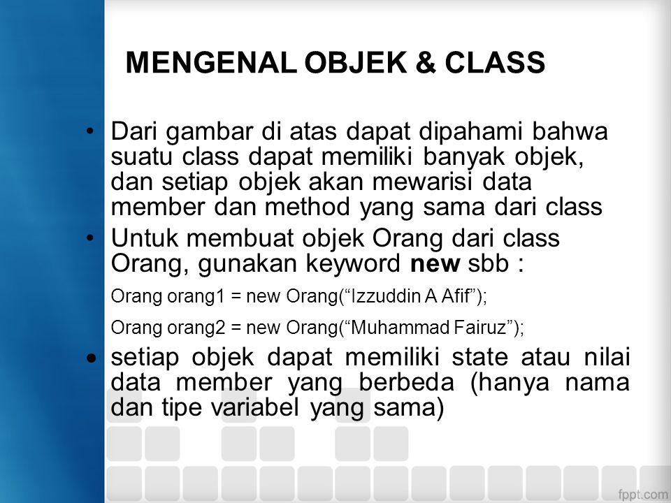 MENGENAL OBJEK & CLASS Dari gambar di atas dapat dipahami bahwa suatu class dapat memiliki banyak objek, dan setiap objek akan mewarisi data member da