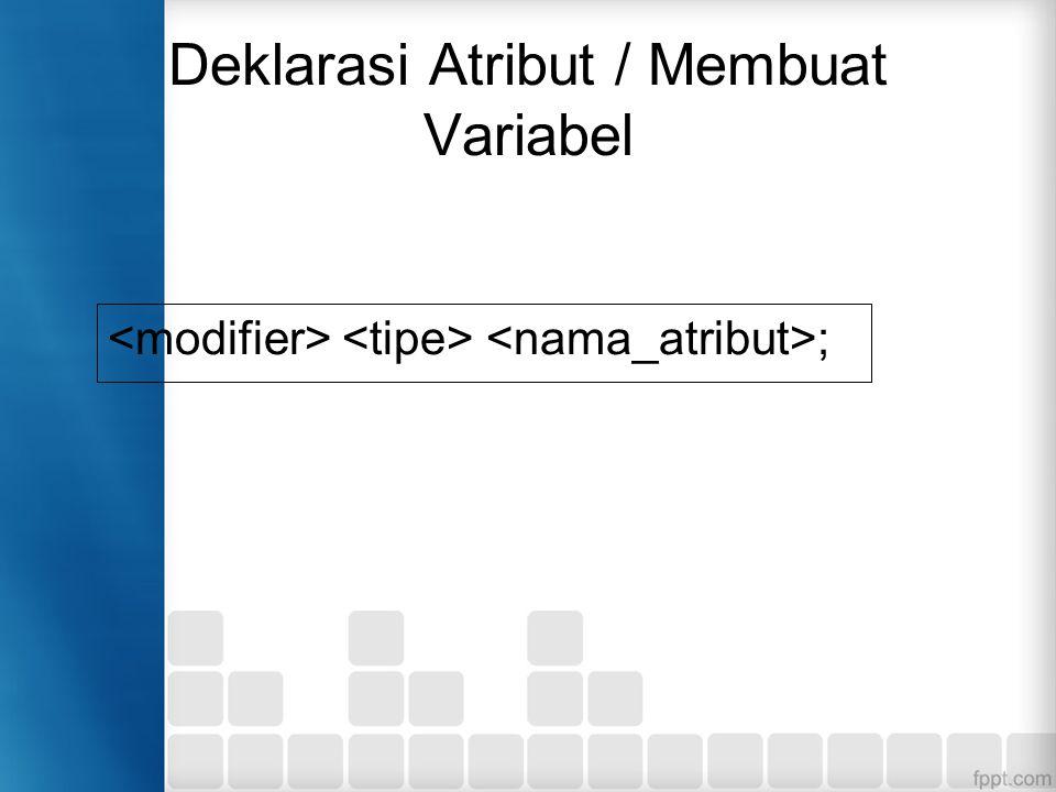 Deklarasi Atribut / Membuat Variabel ;