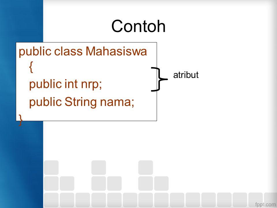 Contoh public class Mahasiswa { public int nrp; public String nama; } atribut