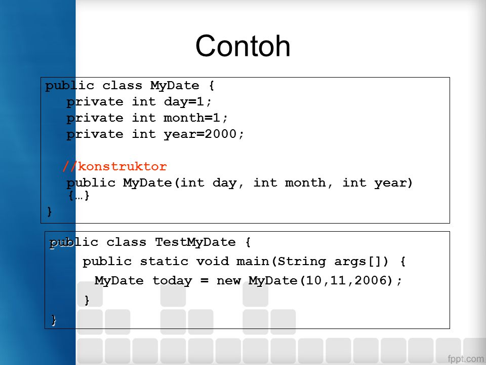 Contoh public class MyDate { private int day=1; private int month=1; private int year=2000; //konstruktor public MyDate(int day, int month, int year) {…} } public class TestMyDate { public static void main(String args[]) { MyDate today = new MyDate(10,11,2006); }}