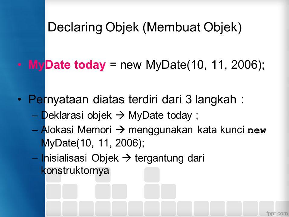Declaring Objek (Membuat Objek) MyDate today = new MyDate(10, 11, 2006); Pernyataan diatas terdiri dari 3 langkah : –Deklarasi objek  MyDate today ;