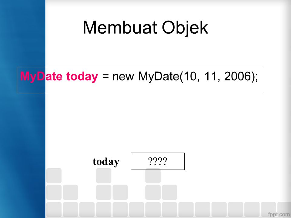Membuat Objek MyDate today = new MyDate(10, 11, 2006); ???? today
