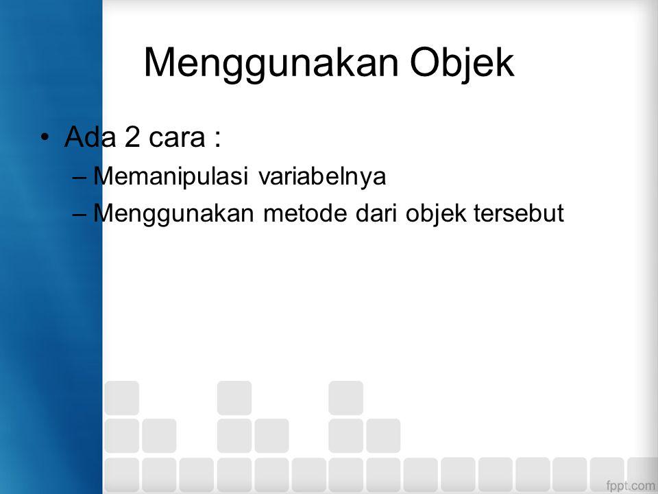 Menggunakan Objek Ada 2 cara : –Memanipulasi variabelnya –Menggunakan metode dari objek tersebut