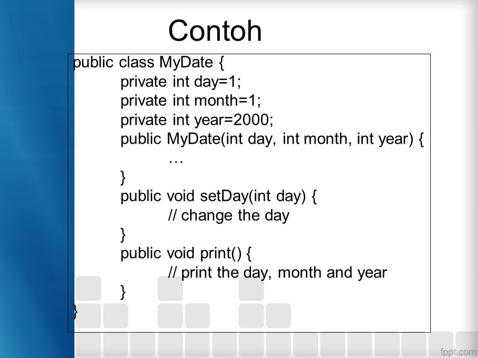 Contoh public class MyDate { private int day=1; private int month=1; private int year=2000; public MyDate(int day, int month, int year) { … } public void setDay(int day) { // change the day } public void print() { // print the day, month and year }