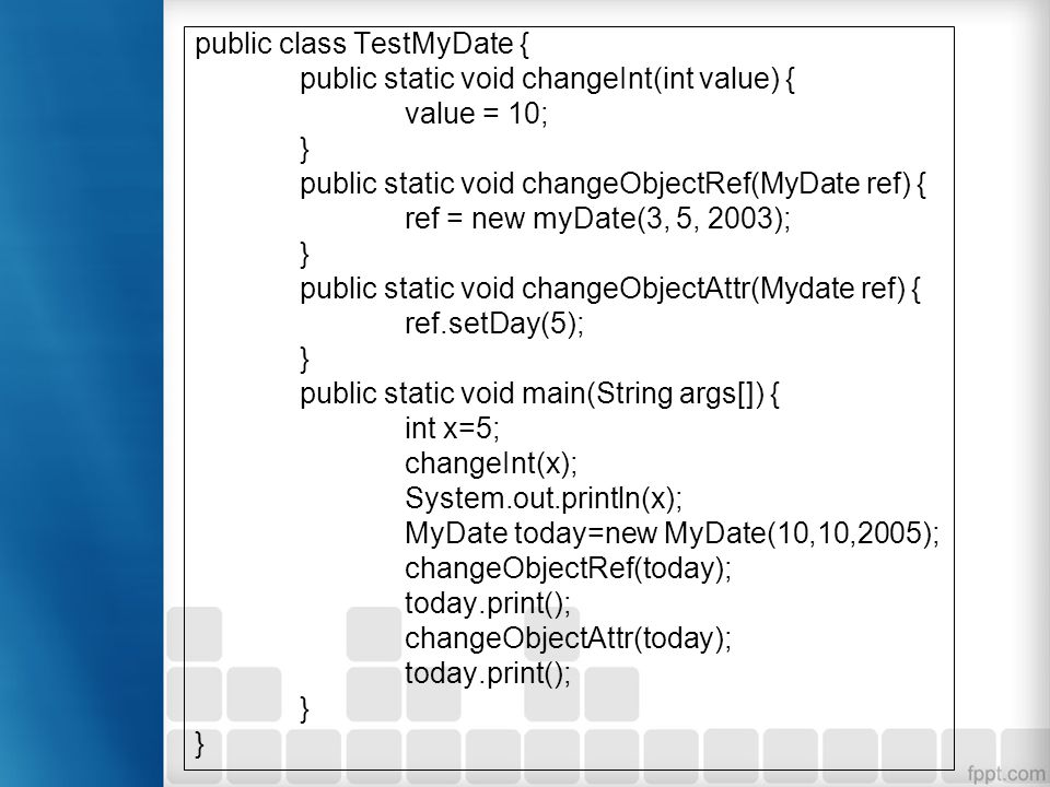 public class TestMyDate { public static void changeInt(int value) { value = 10; } public static void changeObjectRef(MyDate ref) { ref = new myDate(3, 5, 2003); } public static void changeObjectAttr(Mydate ref) { ref.setDay(5); } public static void main(String args[]) { int x=5; changeInt(x); System.out.println(x); MyDate today=new MyDate(10,10,2005); changeObjectRef(today); today.print(); changeObjectAttr(today); today.print(); }