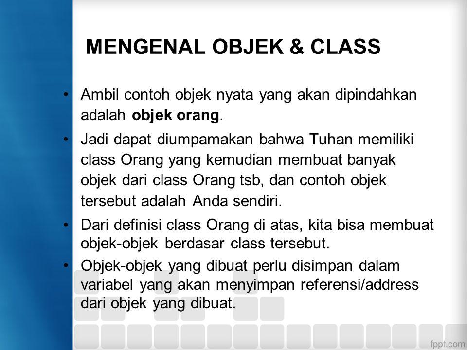 MENGENAL OBJEK & CLASS Ambil contoh objek nyata yang akan dipindahkan adalah objek orang. Jadi dapat diumpamakan bahwa Tuhan memiliki class Orang yang