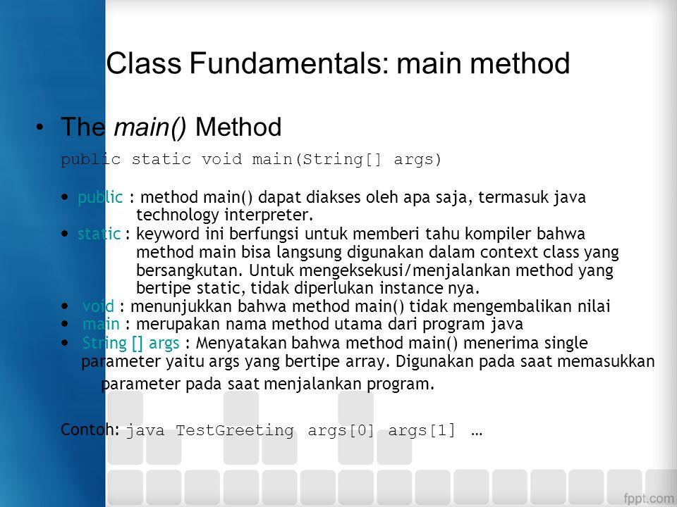 Class Fundamentals: main method The main() Method public static void main(String[] args)  public : method main() dapat diakses oleh apa saja, termasu