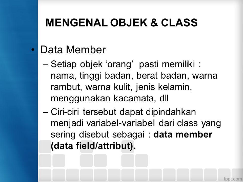 MENGENAL OBJEK & CLASS Data Member –Setiap objek 'orang' pasti memiliki : nama, tinggi badan, berat badan, warna rambut, warna kulit, jenis kelamin, m