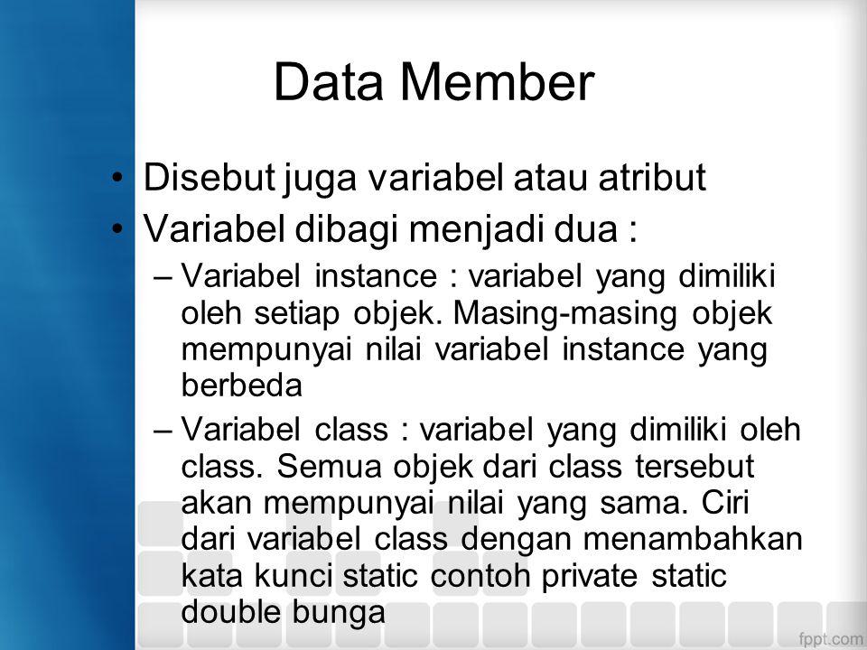 Data Member Disebut juga variabel atau atribut Variabel dibagi menjadi dua : –Variabel instance : variabel yang dimiliki oleh setiap objek. Masing-mas