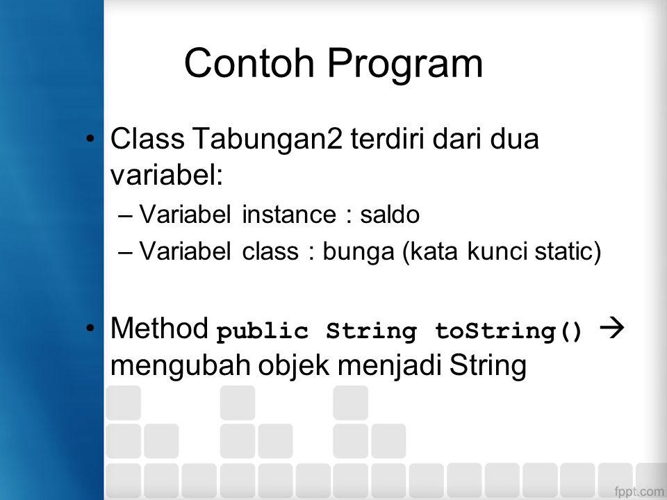 Contoh Program Class Tabungan2 terdiri dari dua variabel: –Variabel instance : saldo –Variabel class : bunga (kata kunci static) Method public String