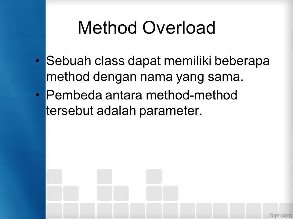 Method Overload Sebuah class dapat memiliki beberapa method dengan nama yang sama. Pembeda antara method-method tersebut adalah parameter.