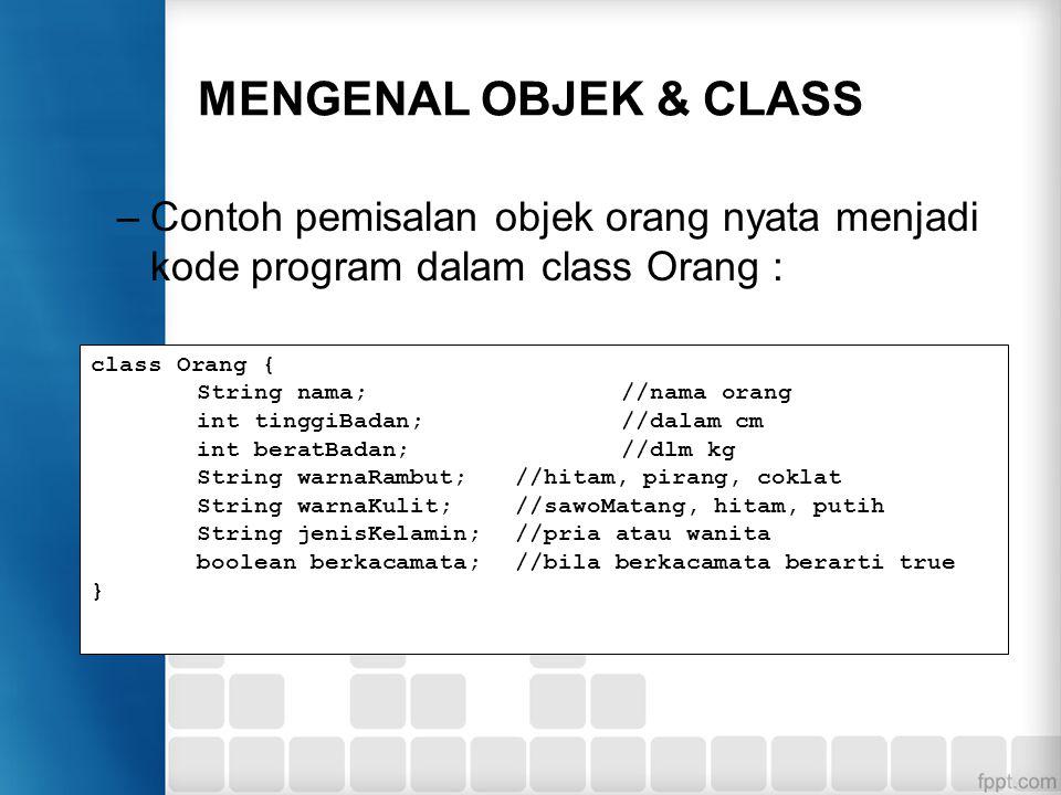 MENGENAL OBJEK & CLASS –Contoh pemisalan objek orang nyata menjadi kode program dalam class Orang : class Orang { String nama;//nama orang int tinggiB