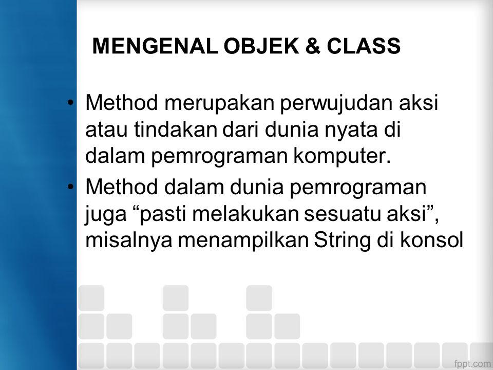 MENGENAL OBJEK & CLASS Method merupakan perwujudan aksi atau tindakan dari dunia nyata di dalam pemrograman komputer. Method dalam dunia pemrograman j