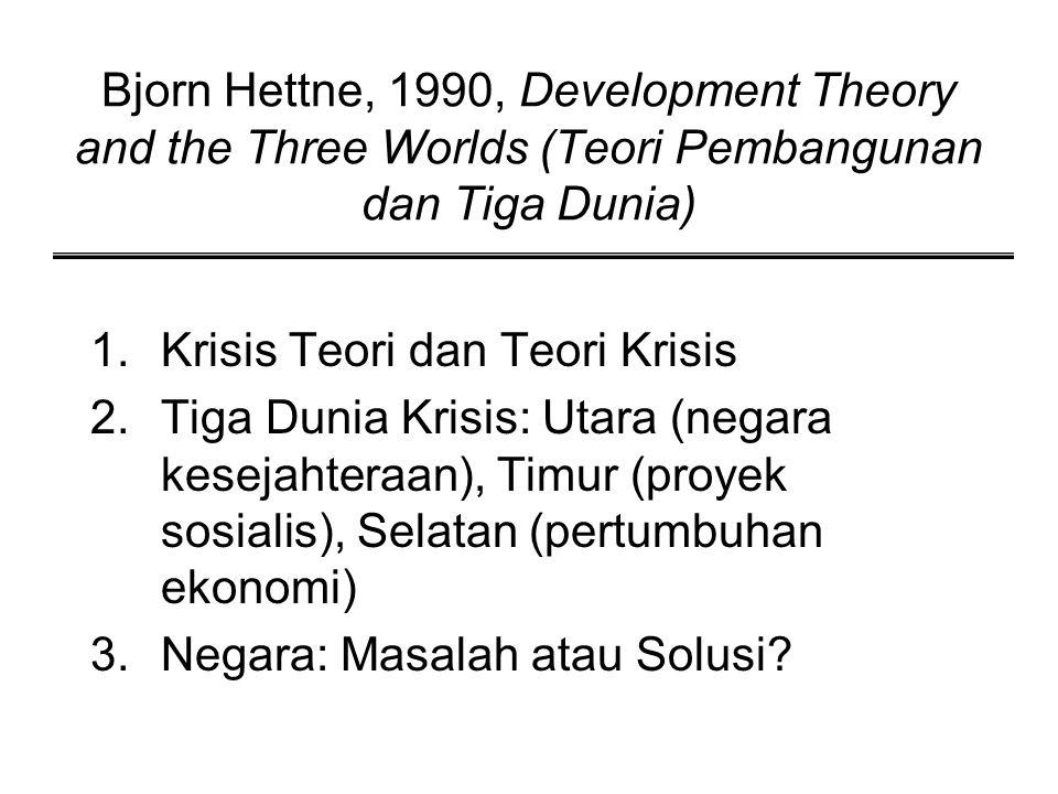 Bjorn Hettne, 1990, Development Theory and the Three Worlds (Teori Pembangunan dan Tiga Dunia) 1.Krisis Teori dan Teori Krisis 2.Tiga Dunia Krisis: Ut