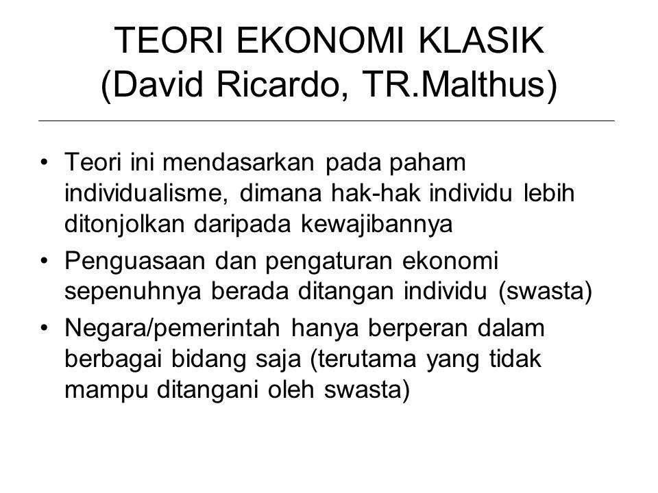 TEORI EKONOMI KLASIK (David Ricardo, TR.Malthus) Teori ini mendasarkan pada paham individualisme, dimana hak-hak individu lebih ditonjolkan daripada k