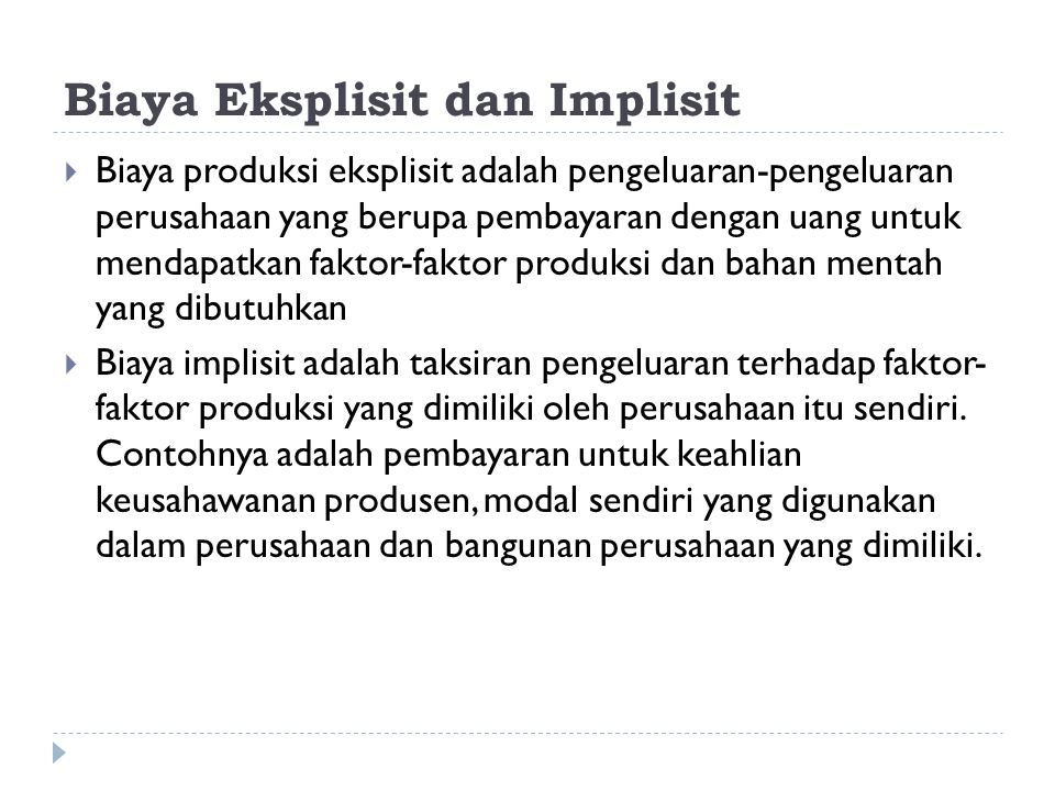 Biaya Eksplisit dan Implisit  Biaya produksi eksplisit adalah pengeluaran-pengeluaran perusahaan yang berupa pembayaran dengan uang untuk mendapatkan