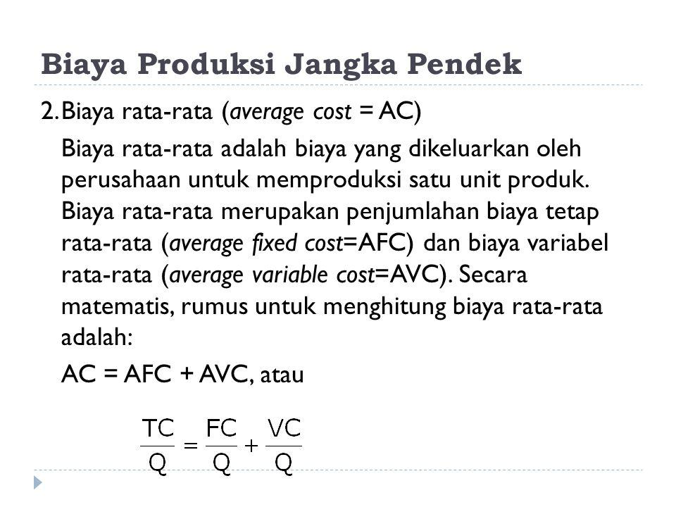 Biaya Produksi Jangka Pendek 2.Biaya rata-rata (average cost = AC) Biaya rata-rata adalah biaya yang dikeluarkan oleh perusahaan untuk memproduksi sat
