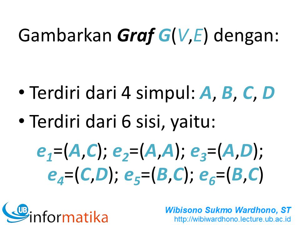 Gambarkan Graf G(V,E) dengan: Terdiri dari 4 simpul: A, B, C, D Terdiri dari 6 sisi, yaitu: e 1 =(A,C); e 2 =(A,A); e 3 =(A,D); e 4 =(C,D); e 5 =(B,C)