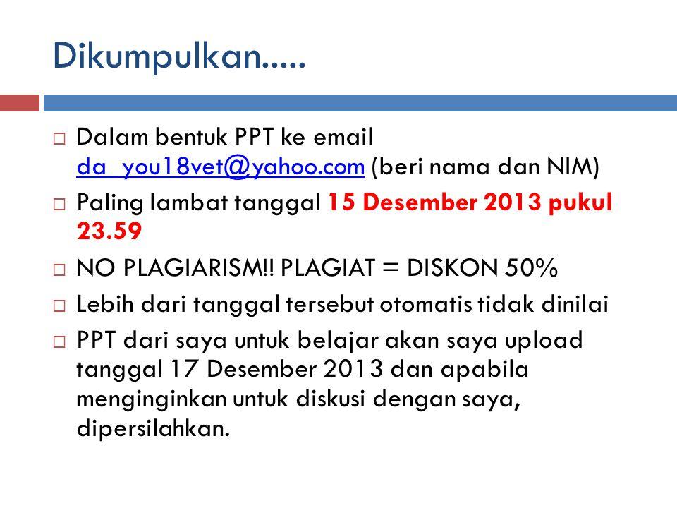Dikumpulkan.....  Dalam bentuk PPT ke email da_you18vet@yahoo.com (beri nama dan NIM) da_you18vet@yahoo.com  Paling lambat tanggal 15 Desember 2013