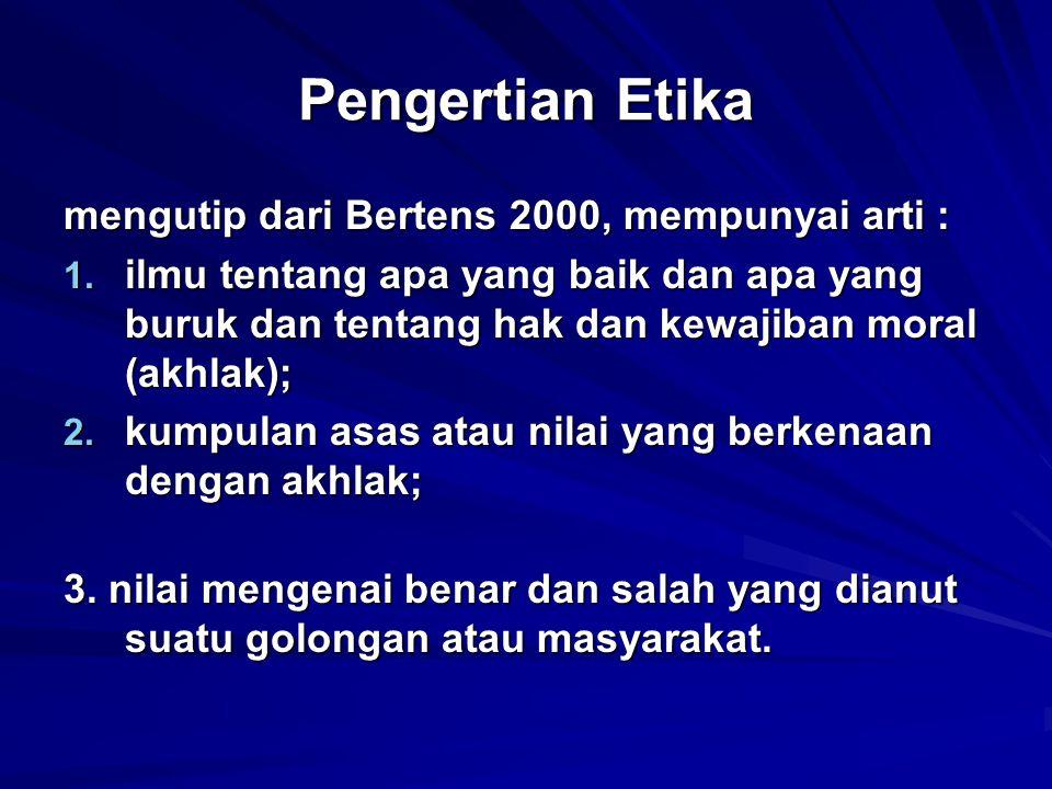 Pengertian Etika mengutip dari Bertens 2000, mempunyai arti : 1. ilmu tentang apa yang baik dan apa yang buruk dan tentang hak dan kewajiban moral (ak