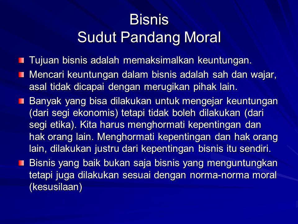 Bisnis Sudut Pandang Moral Tujuan bisnis adalah memaksimalkan keuntungan. Mencari keuntungan dalam bisnis adalah sah dan wajar, asal tidak dicapai den