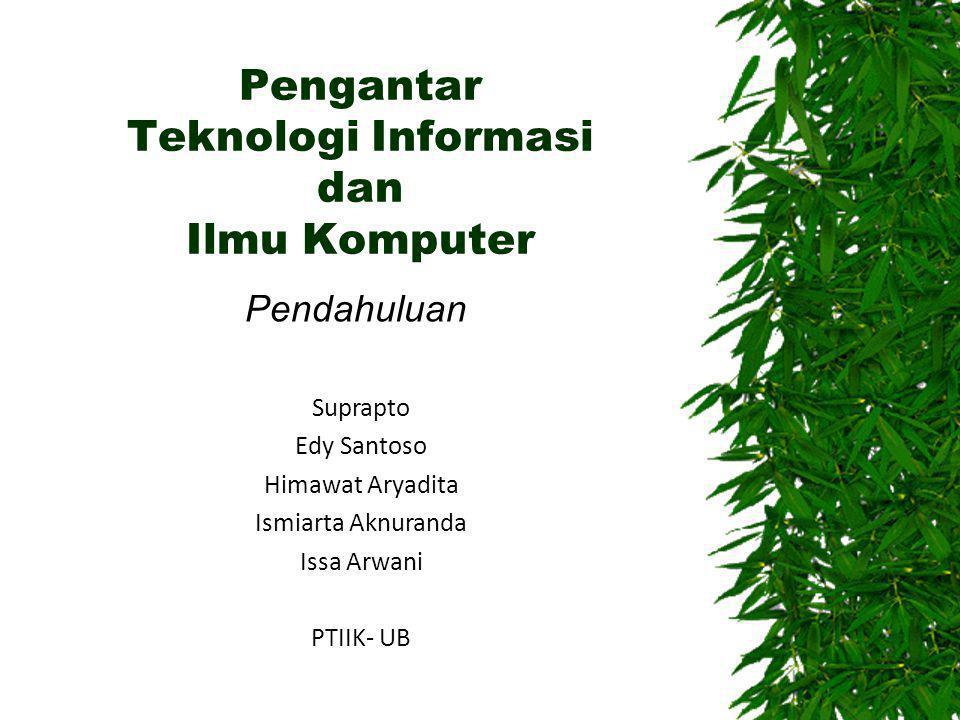 Pengantar Teknologi Informasi dan Ilmu Komputer Pendahuluan Suprapto Edy Santoso Himawat Aryadita Ismiarta Aknuranda Issa Arwani PTIIK- UB