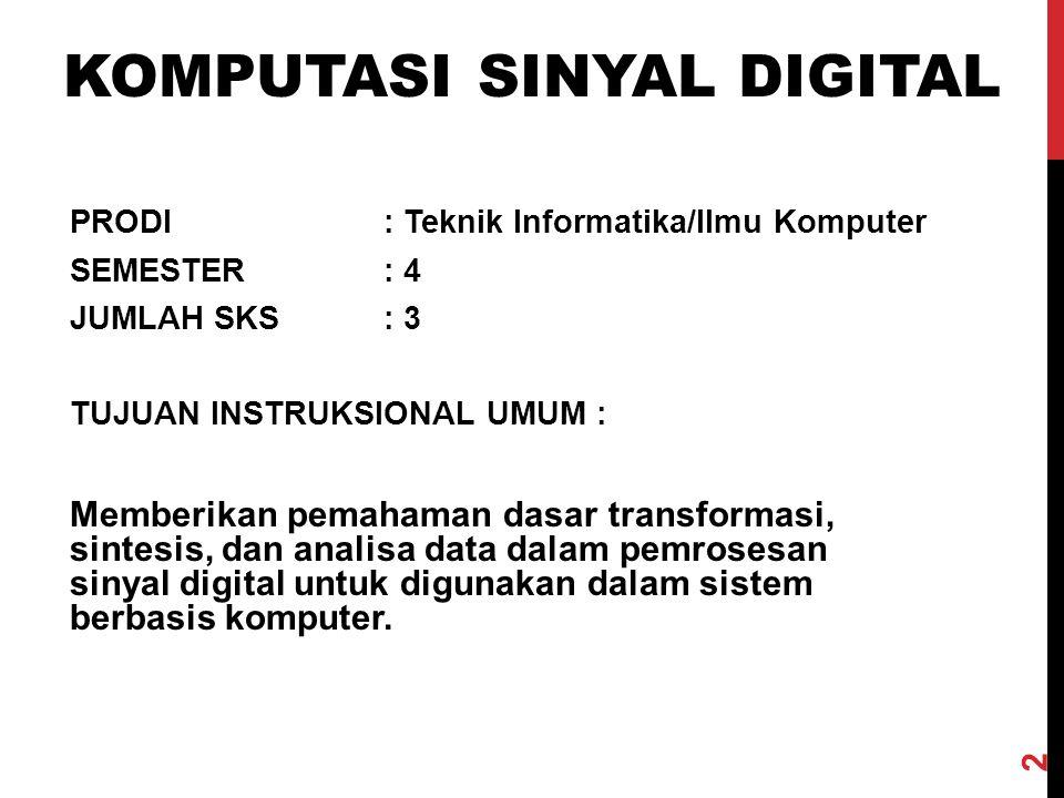 PRODI: Teknik Informatika/Ilmu Komputer SEMESTER: 4 JUMLAH SKS: 3 TUJUAN INSTRUKSIONAL UMUM: Memberikan pemahaman dasar transformasi, sintesis, dan analisa data dalam pemrosesan sinyal digital untuk digunakan dalam sistem berbasis komputer.