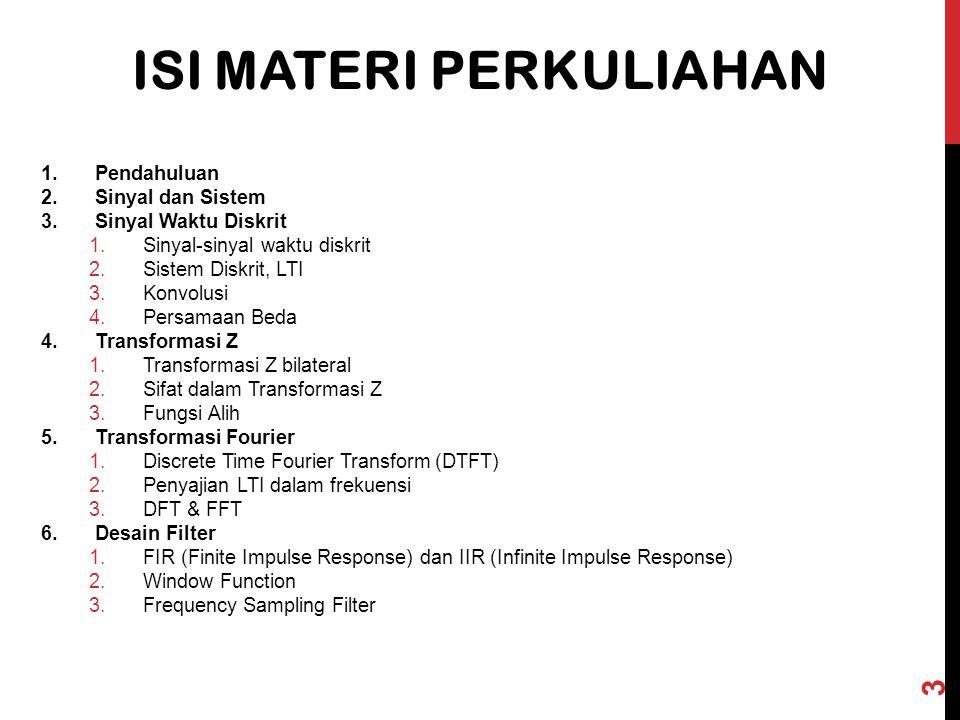 1.Pendahuluan 2.Sinyal dan Sistem 3.Sinyal Waktu Diskrit 1.Sinyal-sinyal waktu diskrit 2.Sistem Diskrit, LTI 3.Konvolusi 4.Persamaan Beda 4.Transformasi Z 1.Transformasi Z bilateral 2.Sifat dalam Transformasi Z 3.Fungsi Alih 5.Transformasi Fourier 1.Discrete Time Fourier Transform (DTFT) 2.Penyajian LTI dalam frekuensi 3.DFT & FFT 6.Desain Filter 1.FIR (Finite Impulse Response) dan IIR (Infinite Impulse Response) 2.Window Function 3.Frequency Sampling Filter T.