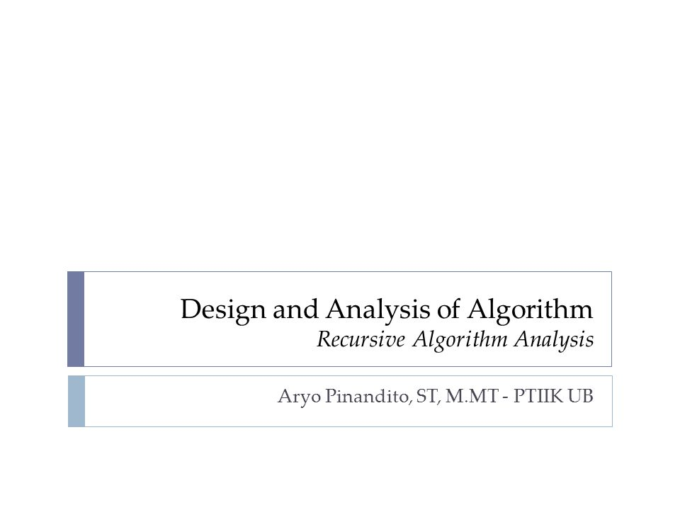 Design and Analysis of Algorithm Recursive Algorithm Analysis Aryo Pinandito, ST, M.MT - PTIIK UB