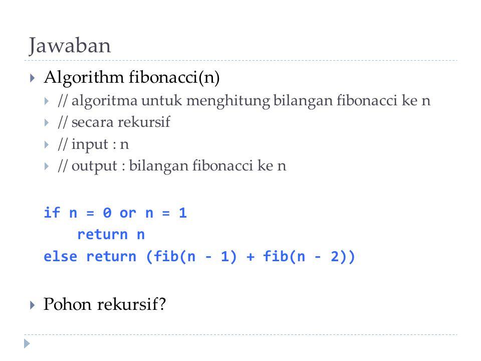 Jawaban  Algorithm fibonacci(n)  // algoritma untuk menghitung bilangan fibonacci ke n  // secara rekursif  // input : n  // output : bilangan fi