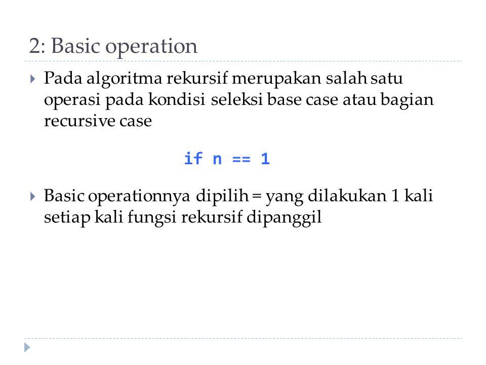 2: Basic operation  Pada algoritma rekursif merupakan salah satu operasi pada kondisi seleksi base case atau bagian recursive case  Basic operationn
