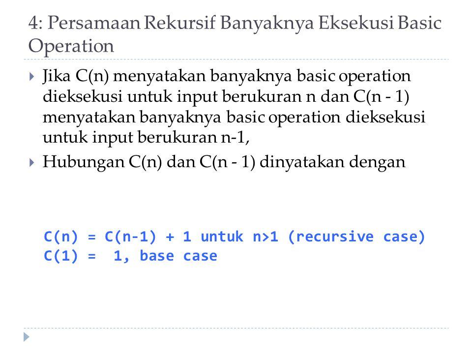 4: Persamaan Rekursif Banyaknya Eksekusi Basic Operation  Jika C(n) menyatakan banyaknya basic operation dieksekusi untuk input berukuran n dan C(n -