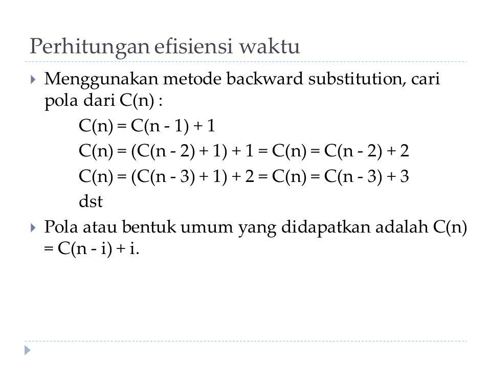 Perhitungan efisiensi waktu  Menggunakan metode backward substitution, cari pola dari C(n) : C(n) = C(n - 1) + 1 C(n) = (C(n - 2) + 1) + 1 = C(n) = C